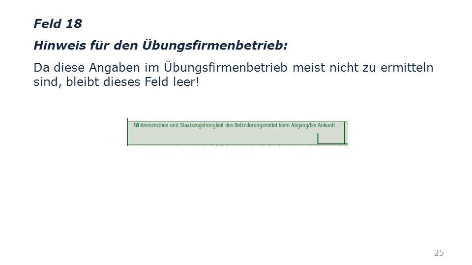 Feld 18 Hinweis für den Übungsfirmenbetrieb: Da diese Angaben im Übungsfirmenbetrieb meist nicht zu ermitteln sind, bleibt dieses Feld leer! 25
