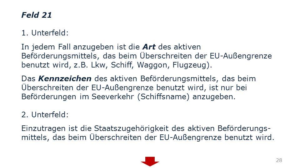 Feld 21 1. Unterfeld: In jedem Fall anzugeben ist die Art des aktiven Beförderungsmittels, das beim Überschreiten der EU-Außengrenze benutzt wird, z.B