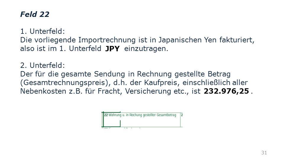 Feld 22 1. Unterfeld: Die vorliegende Importrechnung ist in Japanischen Yen fakturiert, also ist im 1. Unterfeld einzutragen. 2. Unterfeld: Der für di