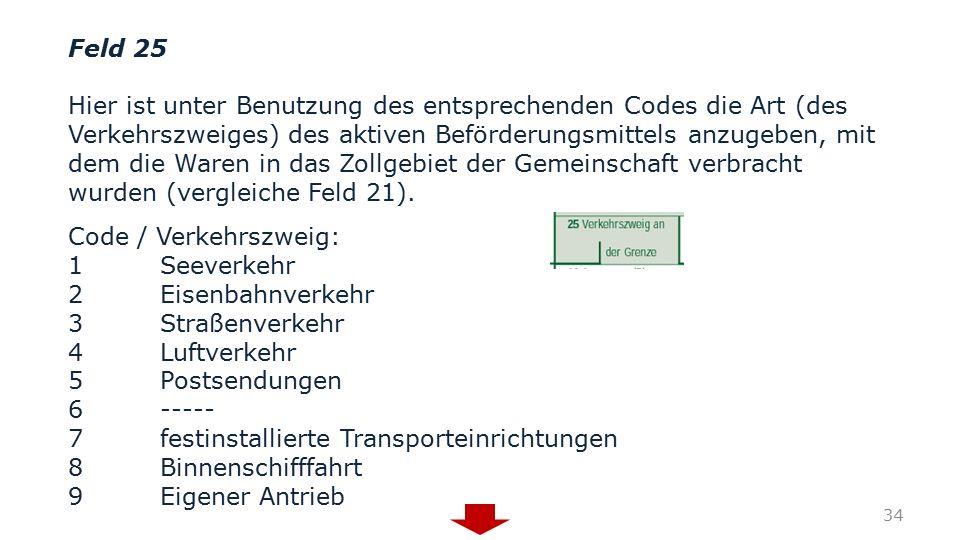 Feld 25 Hier ist unter Benutzung des entsprechenden Codes die Art (des Verkehrszweiges) des aktiven Beförderungsmittels anzugeben, mit dem die Waren i