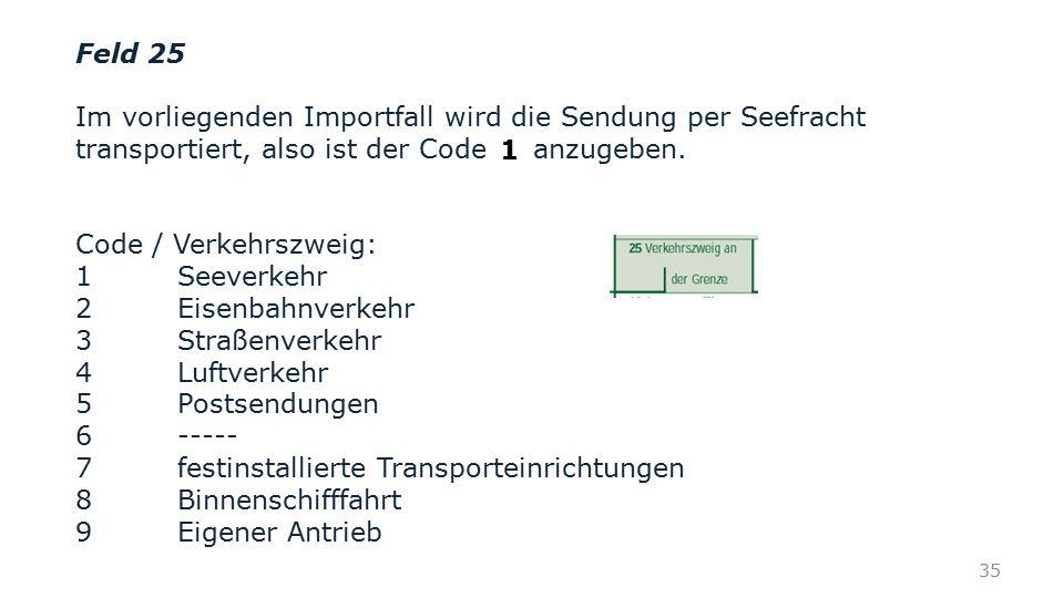Feld 25 Im vorliegenden Importfall wird die Sendung per Seefracht transportiert, also ist der Code anzugeben. Code / Verkehrszweig: 1 Seeverkehr 2 Eis