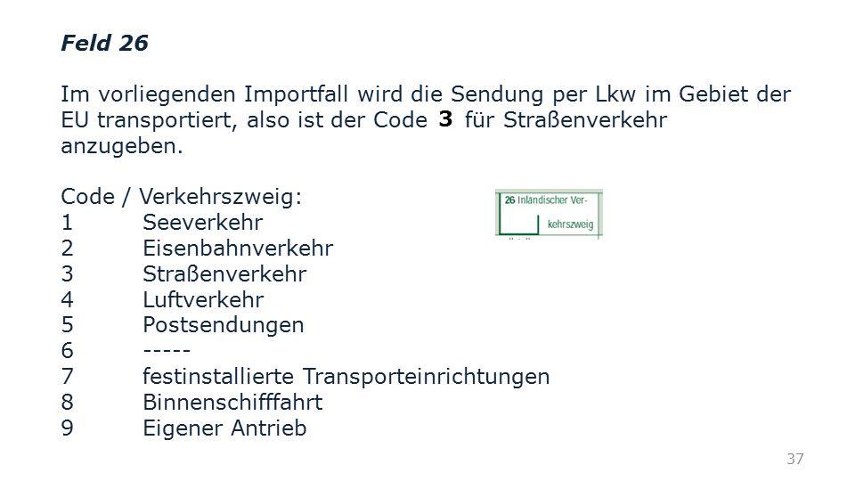 Feld 26 Im vorliegenden Importfall wird die Sendung per Lkw im Gebiet der EU transportiert, also ist der Code für Straßenverkehr anzugeben. Code / Ver