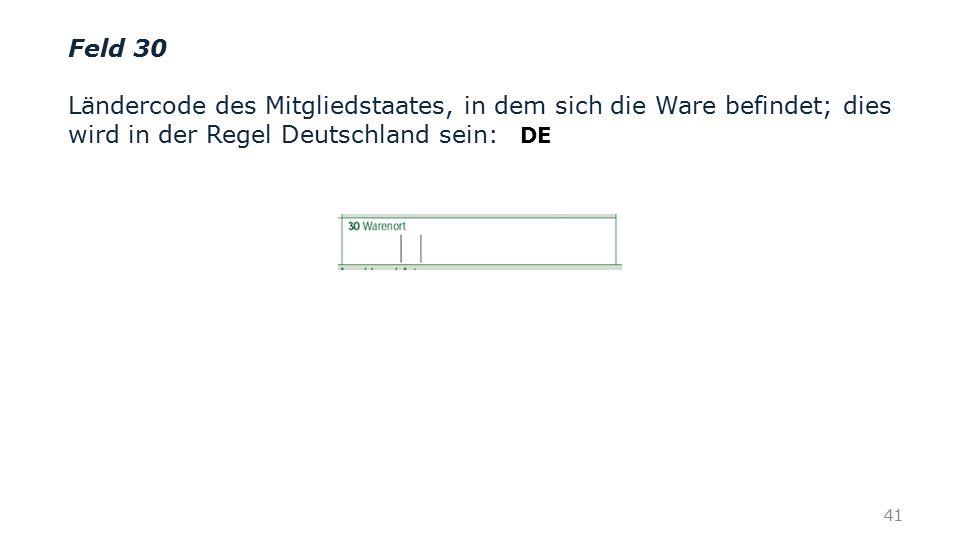 Feld 30 Ländercode des Mitgliedstaates, in dem sich die Ware befindet; dies wird in der Regel Deutschland sein: 41 DE
