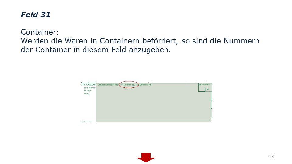 Feld 31 Container: Werden die Waren in Containern befördert, so sind die Nummern der Container in diesem Feld anzugeben. 44