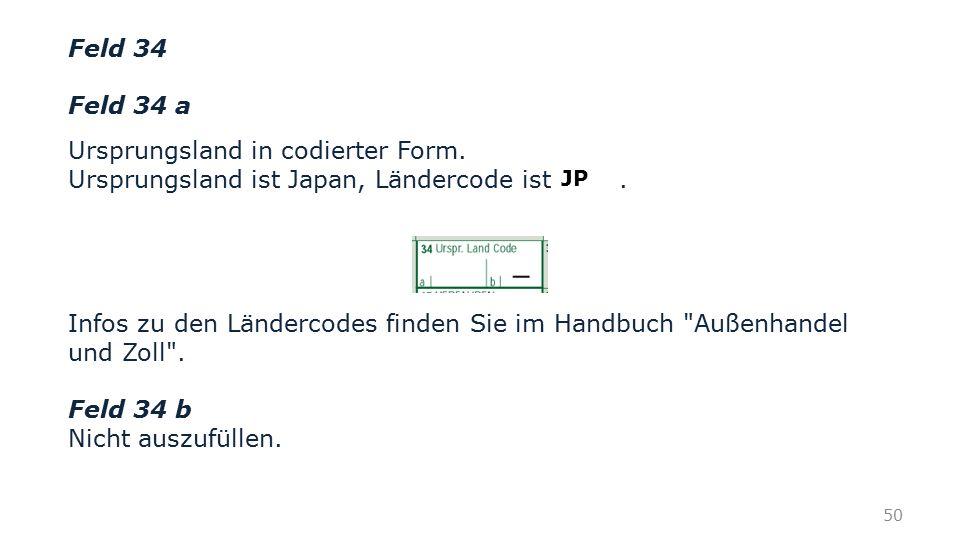Feld 34 Feld 34 a Ursprungsland in codierter Form. Ursprungsland ist Japan, Ländercode ist. Infos zu den Ländercodes finden Sie im Handbuch