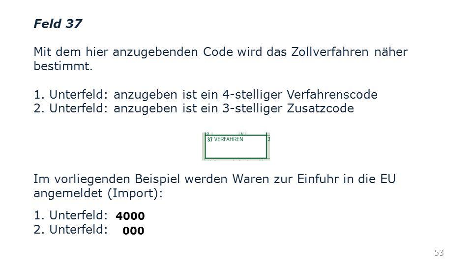 Feld 37 Mit dem hier anzugebenden Code wird das Zollverfahren näher bestimmt. 1. Unterfeld: anzugeben ist ein 4-stelliger Verfahrenscode 2. Unterfeld: