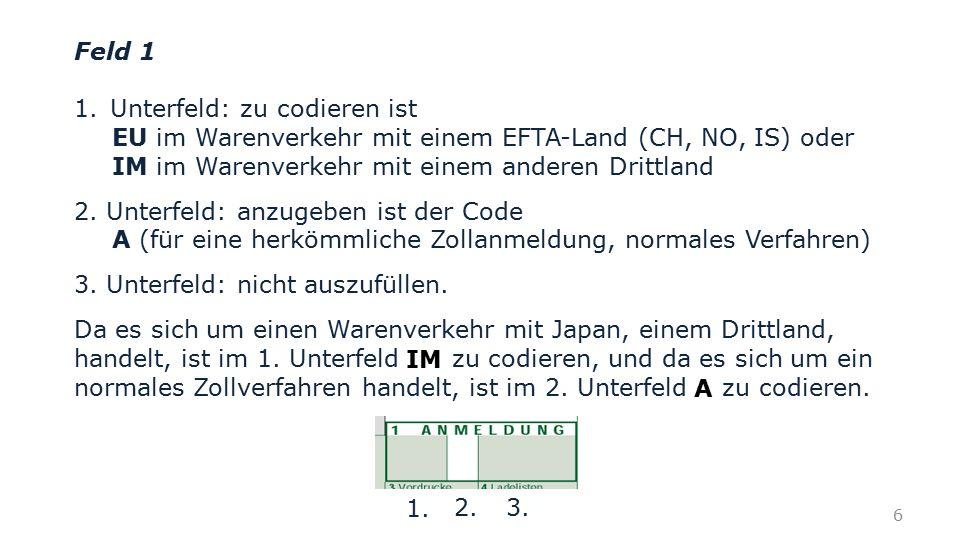 Feld 1 1.Unterfeld: zu codieren ist EU im Warenverkehr mit einem EFTA-Land (CH, NO, IS) oder IM im Warenverkehr mit einem anderen Drittland 2. Unterfe