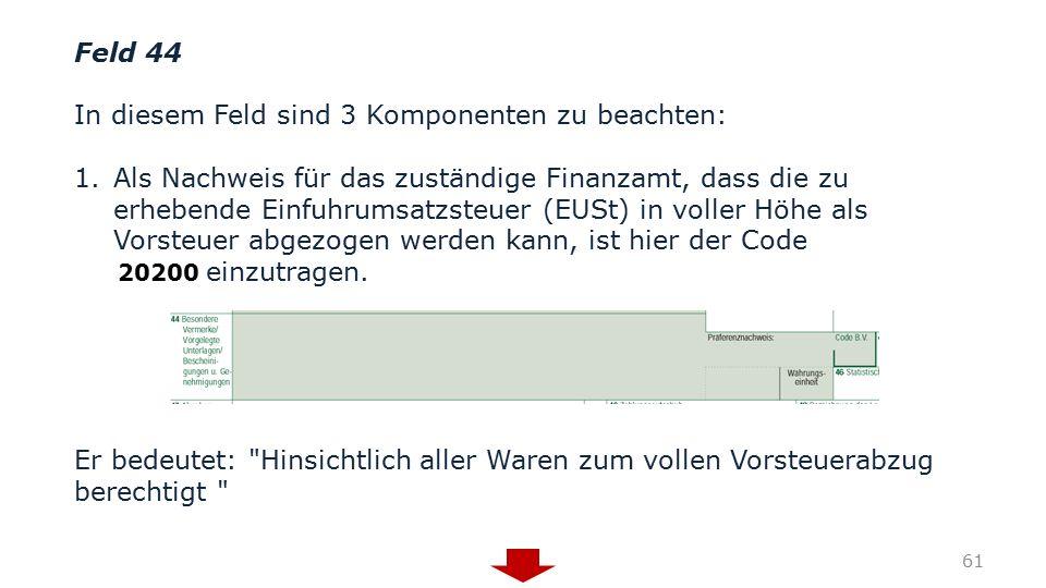 Feld 44 In diesem Feld sind 3 Komponenten zu beachten: 1.Als Nachweis für das zuständige Finanzamt, dass die zu erhebende Einfuhrumsatzsteuer (EUSt) i