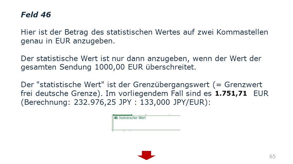 Feld 46 Hier ist der Betrag des statistischen Wertes auf zwei Kommastellen genau in EUR anzugeben. Der statistische Wert ist nur dann anzugeben, wenn