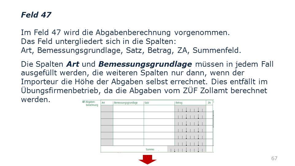 Feld 47 Im Feld 47 wird die Abgabenberechnung vorgenommen. Das Feld untergliedert sich in die Spalten: Art, Bemessungsgrundlage, Satz, Betrag, ZA, Sum