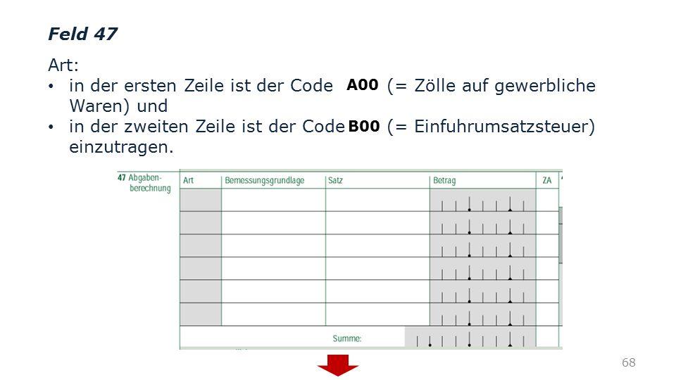 Feld 47 Art: in der ersten Zeile ist der Code (= Zölle auf gewerbliche Waren) und in der zweiten Zeile ist der Code (= Einfuhrumsatzsteuer) einzutrage