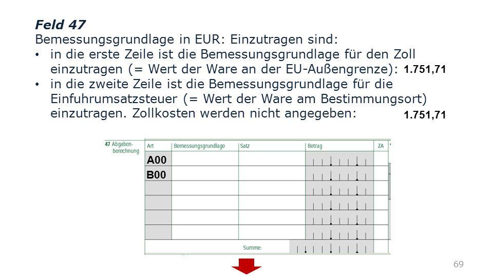 Feld 47 Bemessungsgrundlage in EUR: Einzutragen sind: in die erste Zeile ist die Bemessungsgrundlage für den Zoll einzutragen (= Wert der Ware an der