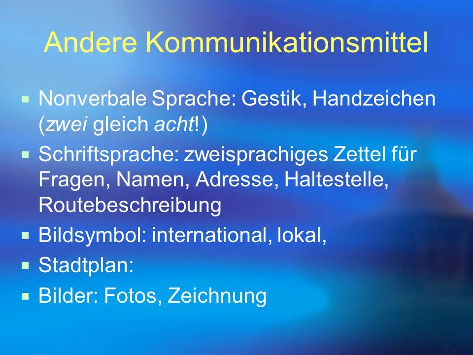 Andere Kommunikationsmittel  Nonverbale Sprache: Gestik, Handzeichen (zwei gleich acht!)  Schriftsprache: zweisprachiges Zettel für Fragen, Namen, A