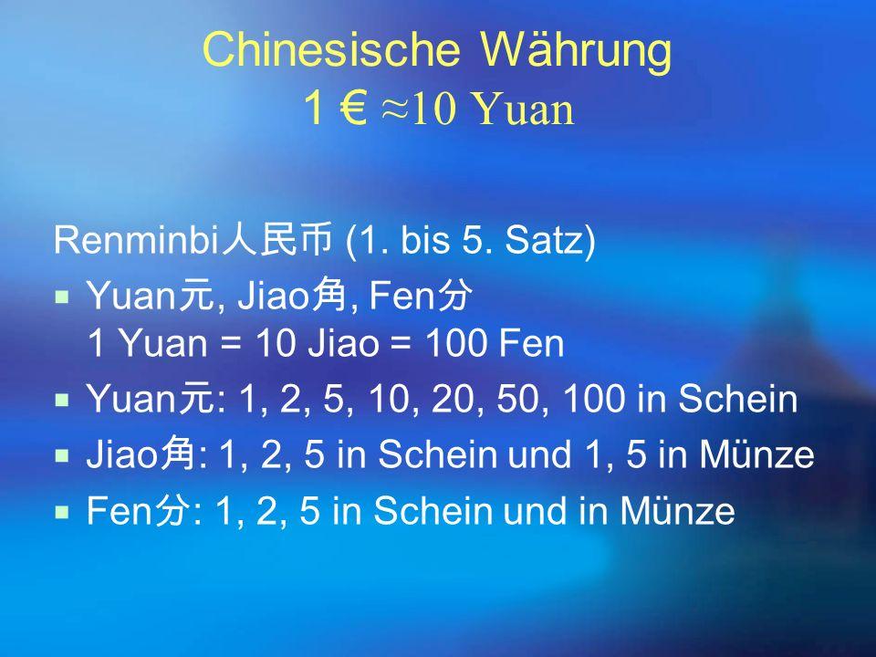 Chinesische Währung 1 € ≈10 Yuan Renminbi 人民币 (1. bis 5. Satz)  Yuan 元, Jiao 角, Fen 分 1 Yuan = 10 Jiao = 100 Fen  Yuan 元 : 1, 2, 5, 10, 20, 50, 100