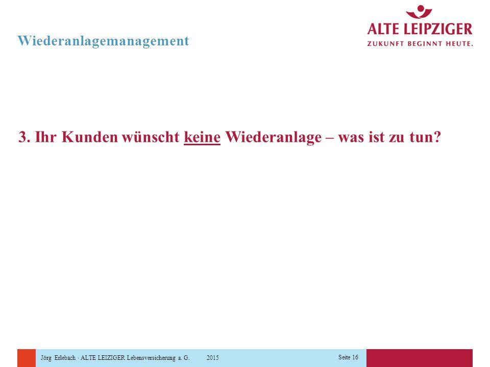 Jörg Erlebach · ALTE LEIZIGER Lebensversicherung a. G. 2015 Seite 16 Wiederanlagemanagement 3. Ihr Kunden wünscht keine Wiederanlage – was ist zu tun?