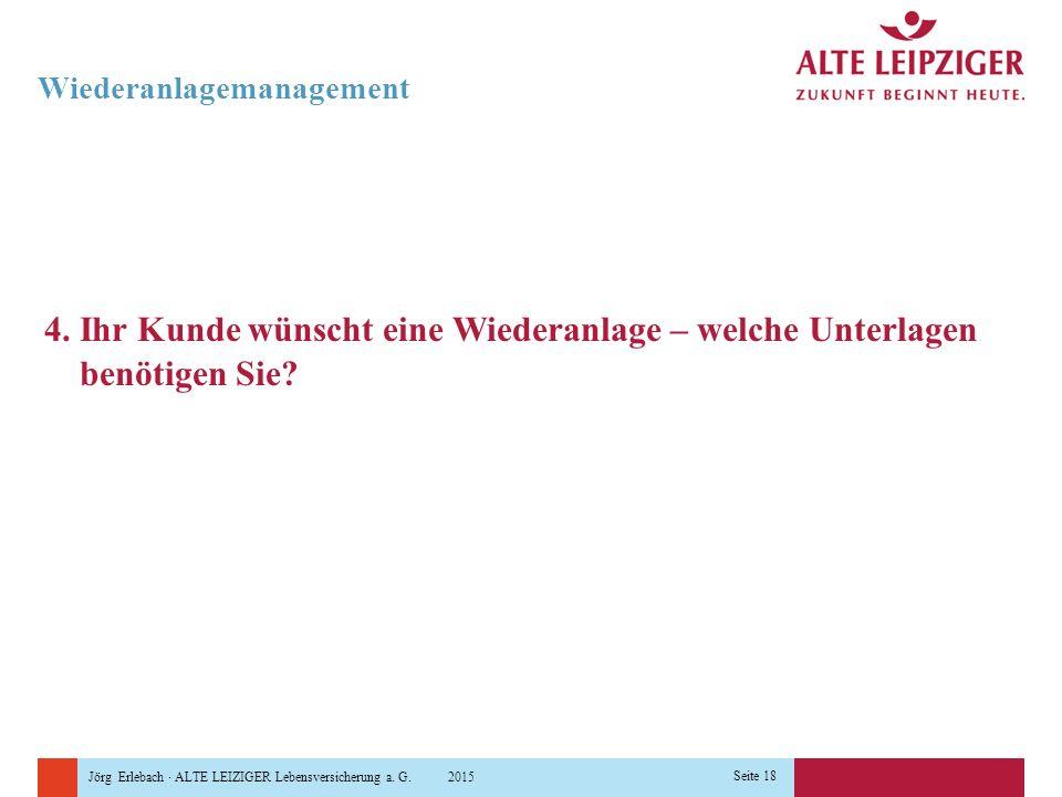 Jörg Erlebach · ALTE LEIZIGER Lebensversicherung a. G. 2015 Seite 18 Wiederanlagemanagement 4. Ihr Kunde wünscht eine Wiederanlage – welche Unterlagen
