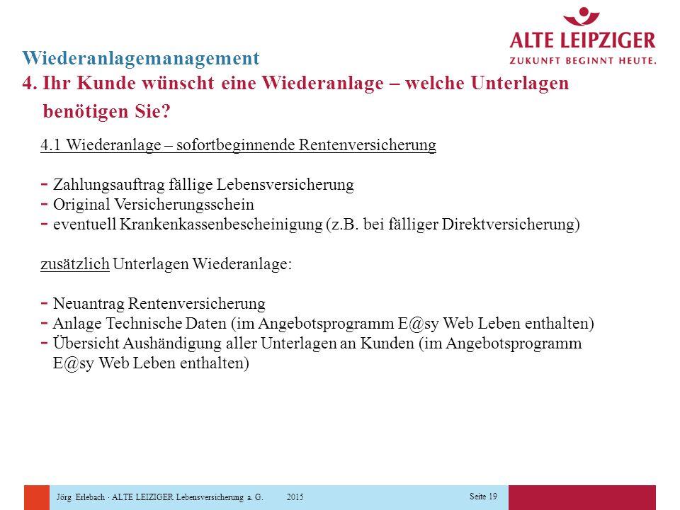 Jörg Erlebach · ALTE LEIZIGER Lebensversicherung a. G. 2015 Seite 19 Wiederanlagemanagement 4. Ihr Kunde wünscht eine Wiederanlage – welche Unterlagen