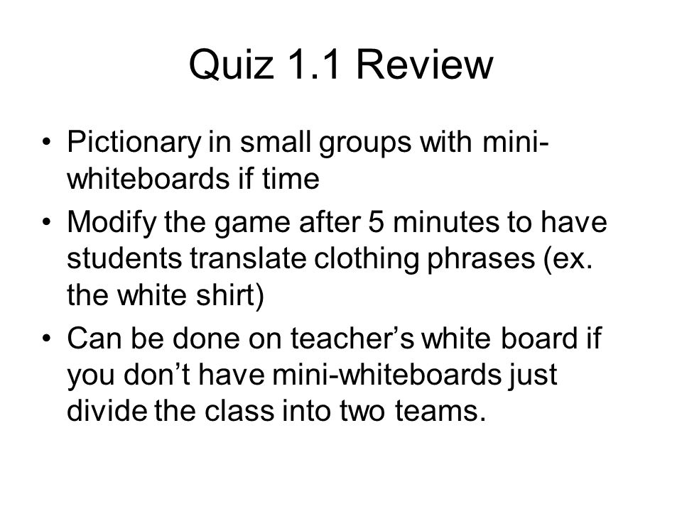 Quiz 1.1 Review Pictionary in small groups with mini- whiteboards if time Modify the game after 5 minutes to have students translate clothing phrases (ex.