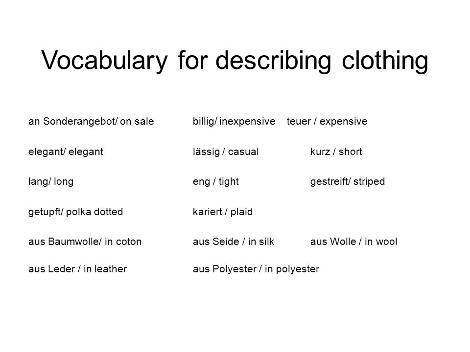Vocabulary for describing clothing an Sonderangebot/ on salebillig/ inexpensiveteuer / expensive elegant/ elegantlässig / casualkurz / short lang/ longeng / tightgestreift/ striped getupft/ polka dottedkariert / plaid aus Baumwolle/ in cotonaus Seide / in silkaus Wolle / in wool aus Leder / in leatheraus Polyester / in polyester