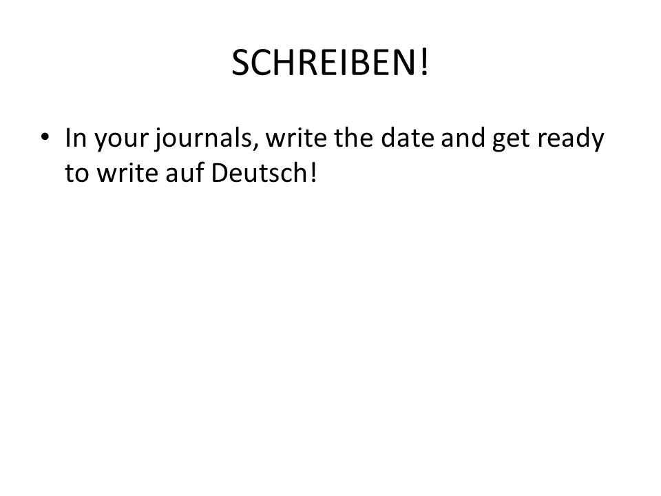 SCHREIBEN! In your journals, write the date and get ready to write auf Deutsch!