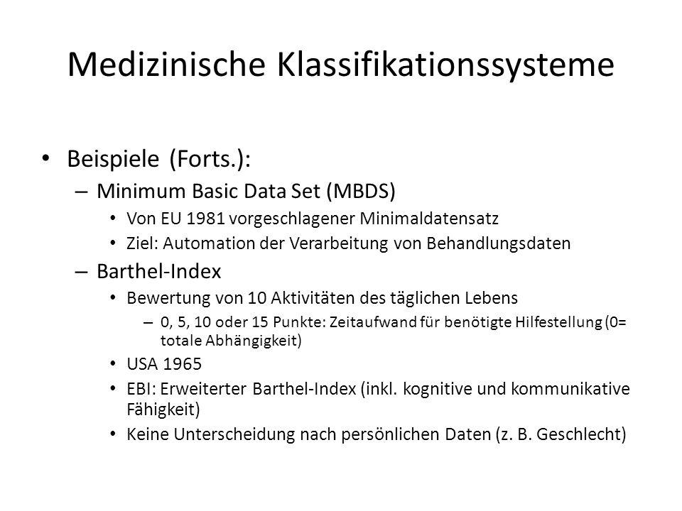 Medizinische Klassifikationssysteme Beispiele (Forts.): – Minimum Basic Data Set (MBDS) Von EU 1981 vorgeschlagener Minimaldatensatz Ziel: Automation der Verarbeitung von Behandlungsdaten – Barthel-Index Bewertung von 10 Aktivitäten des täglichen Lebens – 0, 5, 10 oder 15 Punkte: Zeitaufwand für benötigte Hilfestellung (0= totale Abhängigkeit) USA 1965 EBI: Erweiterter Barthel-Index (inkl.