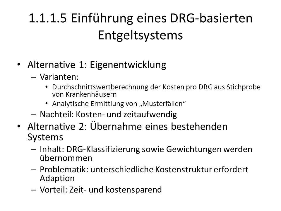 """1.1.1.5 Einführung eines DRG-basierten Entgeltsystems Alternative 1: Eigenentwicklung – Varianten: Durchschnittswertberechnung der Kosten pro DRG aus Stichprobe von Krankenhäusern Analytische Ermittlung von """"Musterfällen – Nachteil: Kosten- und zeitaufwendig Alternative 2: Übernahme eines bestehenden Systems – Inhalt: DRG-Klassifizierung sowie Gewichtungen werden übernommen – Problematik: unterschiedliche Kostenstruktur erfordert Adaption – Vorteil: Zeit- und kostensparend"""