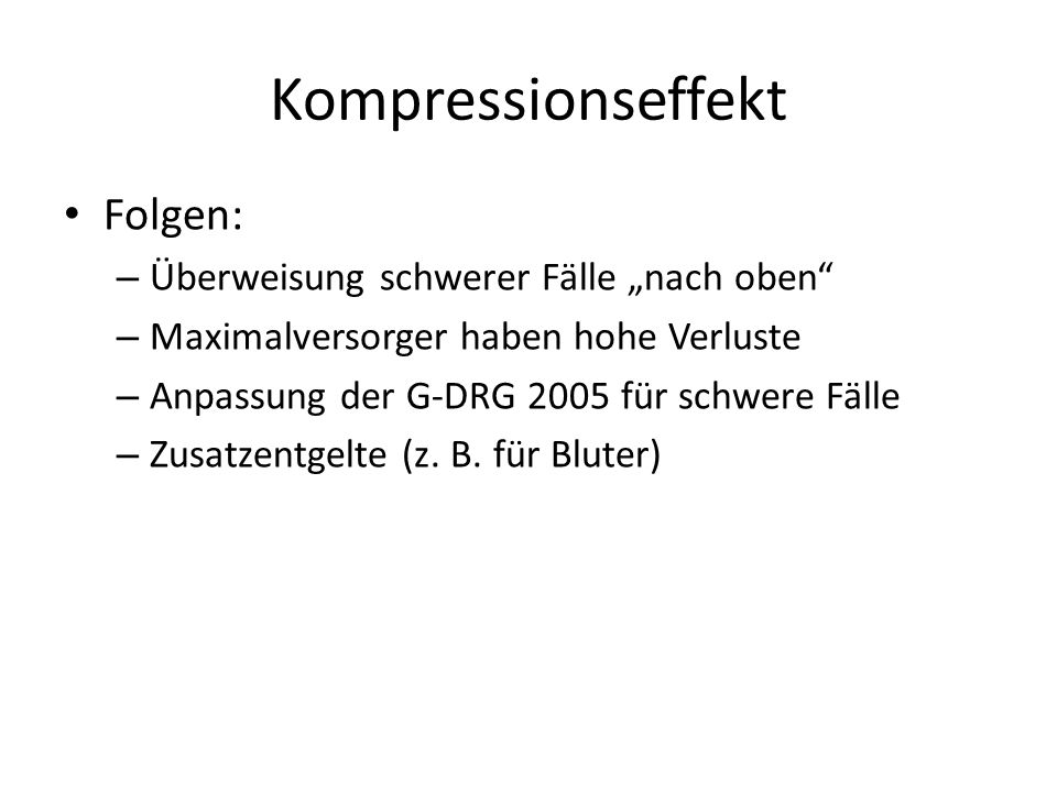 """Kompressionseffekt Folgen: – Überweisung schwerer Fälle """"nach oben"""" – Maximalversorger haben hohe Verluste – Anpassung der G-DRG 2005 für schwere Fäll"""