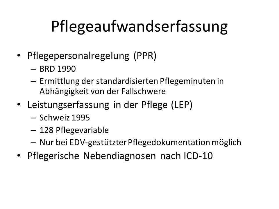Pflegeaufwandserfassung Pflegepersonalregelung (PPR) – BRD 1990 – Ermittlung der standardisierten Pflegeminuten in Abhängigkeit von der Fallschwere Leistungserfassung in der Pflege (LEP) – Schweiz 1995 – 128 Pflegevariable – Nur bei EDV-gestützter Pflegedokumentation möglich Pflegerische Nebendiagnosen nach ICD-10