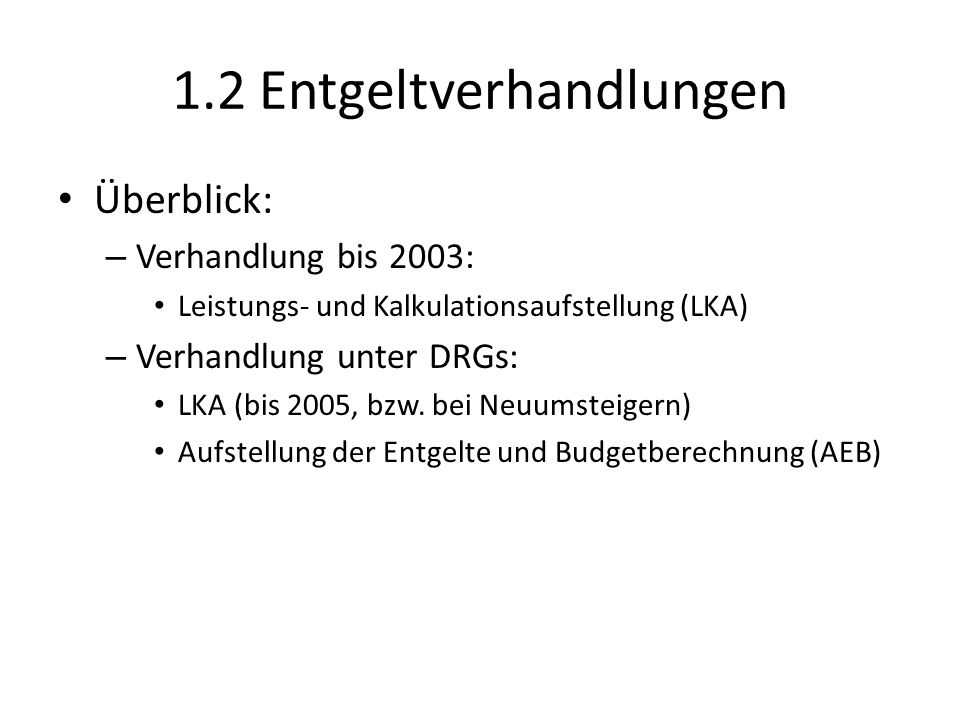 1.2 Entgeltverhandlungen Überblick: – Verhandlung bis 2003: Leistungs- und Kalkulationsaufstellung (LKA) – Verhandlung unter DRGs: LKA (bis 2005, bzw.