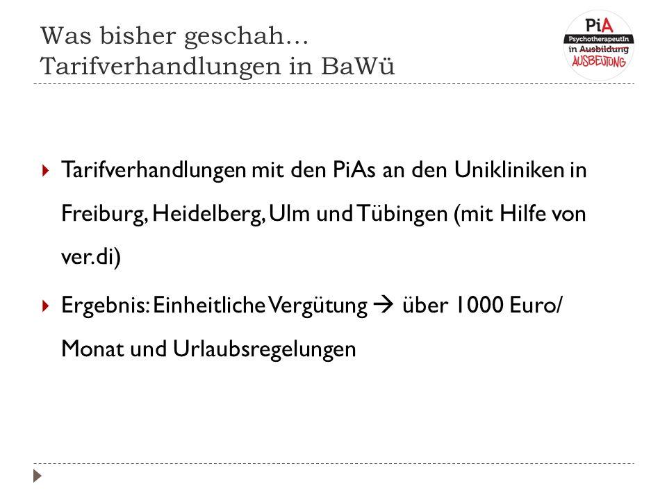 Was bisher geschah… Tarifverhandlungen in BaWü  Tarifverhandlungen mit den PiAs an den Unikliniken in Freiburg, Heidelberg, Ulm und Tübingen (mit Hilfe von ver.di)  Ergebnis: Einheitliche Vergütung  über 1000 Euro/ Monat und Urlaubsregelungen