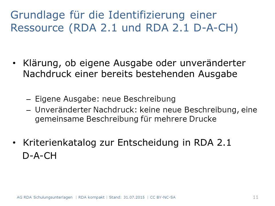 Grundlage für die Identifizierung einer Ressource (RDA 2.1 und RDA 2.1 D-A-CH) Klärung, ob eigene Ausgabe oder unveränderter Nachdruck einer bereits bestehenden Ausgabe – Eigene Ausgabe: neue Beschreibung – Unveränderter Nachdruck: keine neue Beschreibung, eine gemeinsame Beschreibung für mehrere Drucke Kriterienkatalog zur Entscheidung in RDA 2.1 D-A-CH AG RDA Schulungsunterlagen | RDA kompakt | Stand: 31.07.2015 | CC BY-NC-SA 11