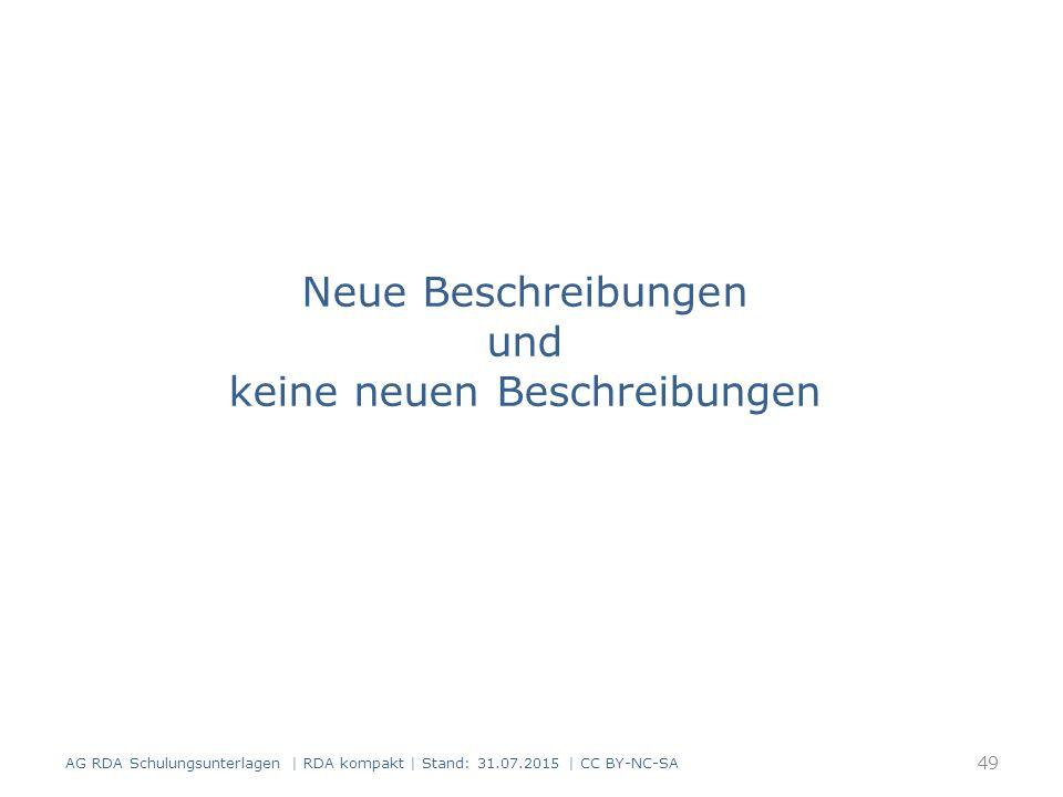 Neue Beschreibungen und keine neuen Beschreibungen 49 AG RDA Schulungsunterlagen | RDA kompakt | Stand: 31.07.2015 | CC BY-NC-SA