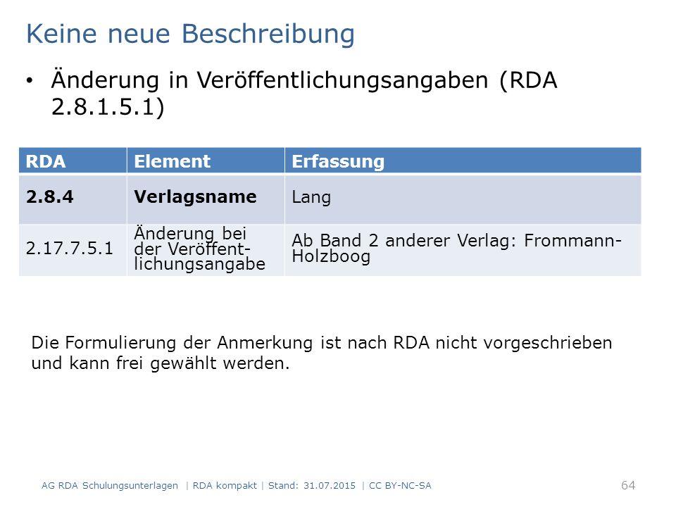 AG RDA Schulungsunterlagen | RDA kompakt | Stand: 31.07.2015 | CC BY-NC-SA 64 RDAElementErfassung 2.8.4VerlagsnameLang 2.17.7.5.1 Änderung bei der Veröffent- lichungsangabe Ab Band 2 anderer Verlag: Frommann- Holzboog Keine neue Beschreibung Änderung in Veröffentlichungsangaben (RDA 2.8.1.5.1) Die Formulierung der Anmerkung ist nach RDA nicht vorgeschrieben und kann frei gewählt werden.
