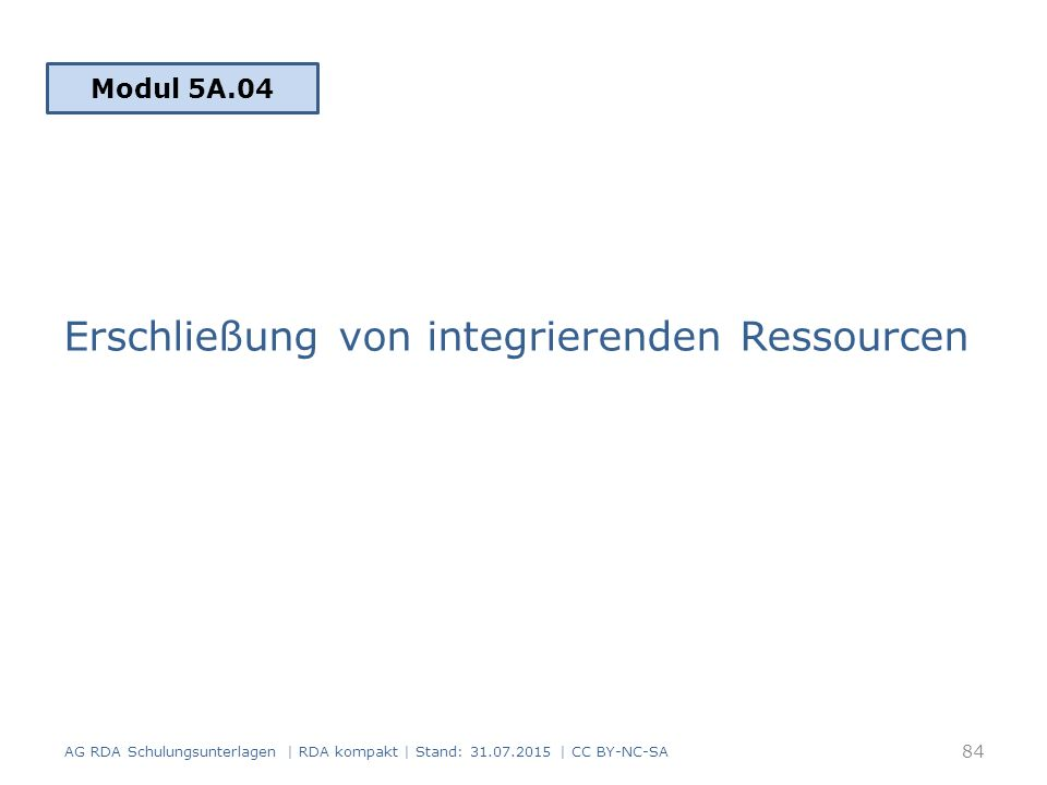 Erschließung von integrierenden Ressourcen Modul 5A.04 84 AG RDA Schulungsunterlagen | RDA kompakt | Stand: 31.07.2015 | CC BY-NC-SA