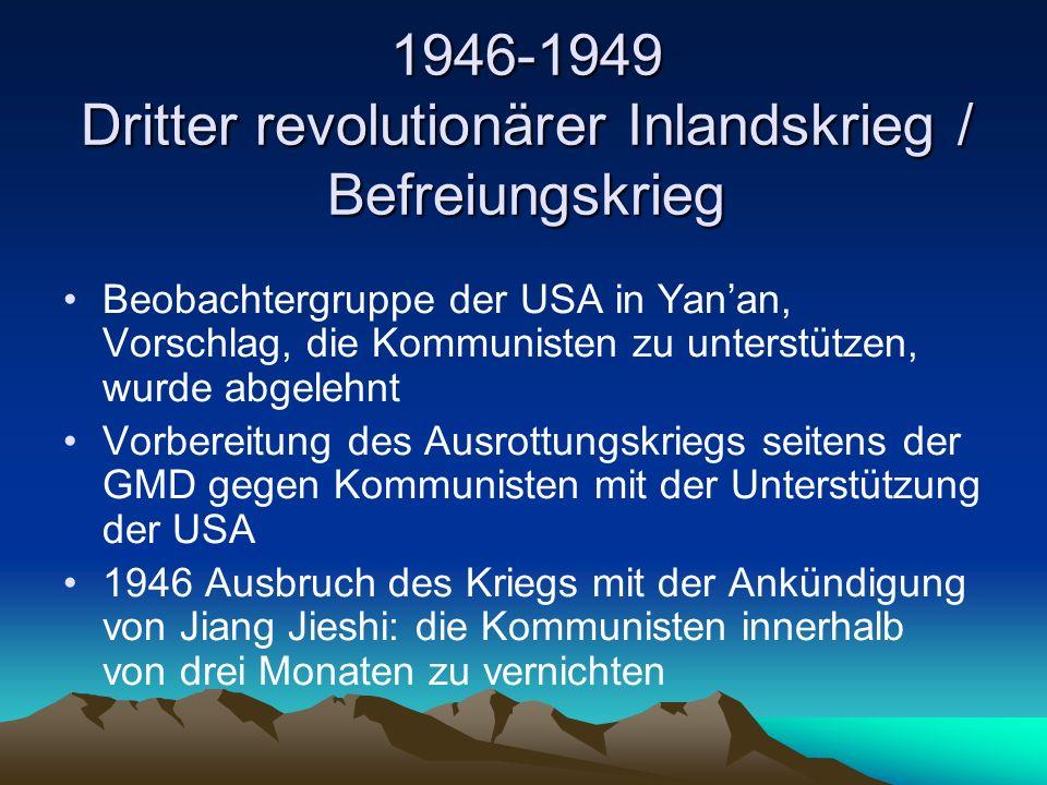 1946-1949 Dritter revolutionärer Inlandskrieg / Befreiungskrieg Beobachtergruppe der USA in Yan'an, Vorschlag, die Kommunisten zu unterstützen, wurde abgelehnt Vorbereitung des Ausrottungskriegs seitens der GMD gegen Kommunisten mit der Unterstützung der USA 1946 Ausbruch des Kriegs mit der Ankündigung von Jiang Jieshi: die Kommunisten innerhalb von drei Monaten zu vernichten