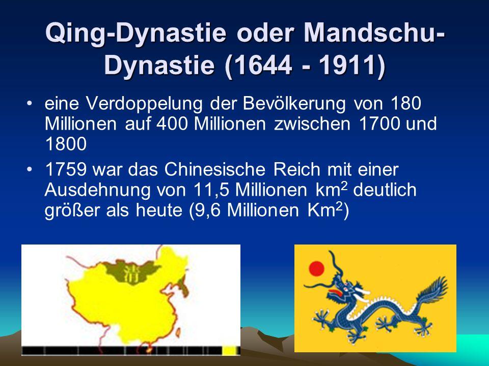 Qing-Dynastie oder Mandschu- Dynastie (1644 - 1911) eine Verdoppelung der Bevölkerung von 180 Millionen auf 400 Millionen zwischen 1700 und 1800 1759 war das Chinesische Reich mit einer Ausdehnung von 11,5 Millionen km 2 deutlich größer als heute (9,6 Millionen Km 2 )