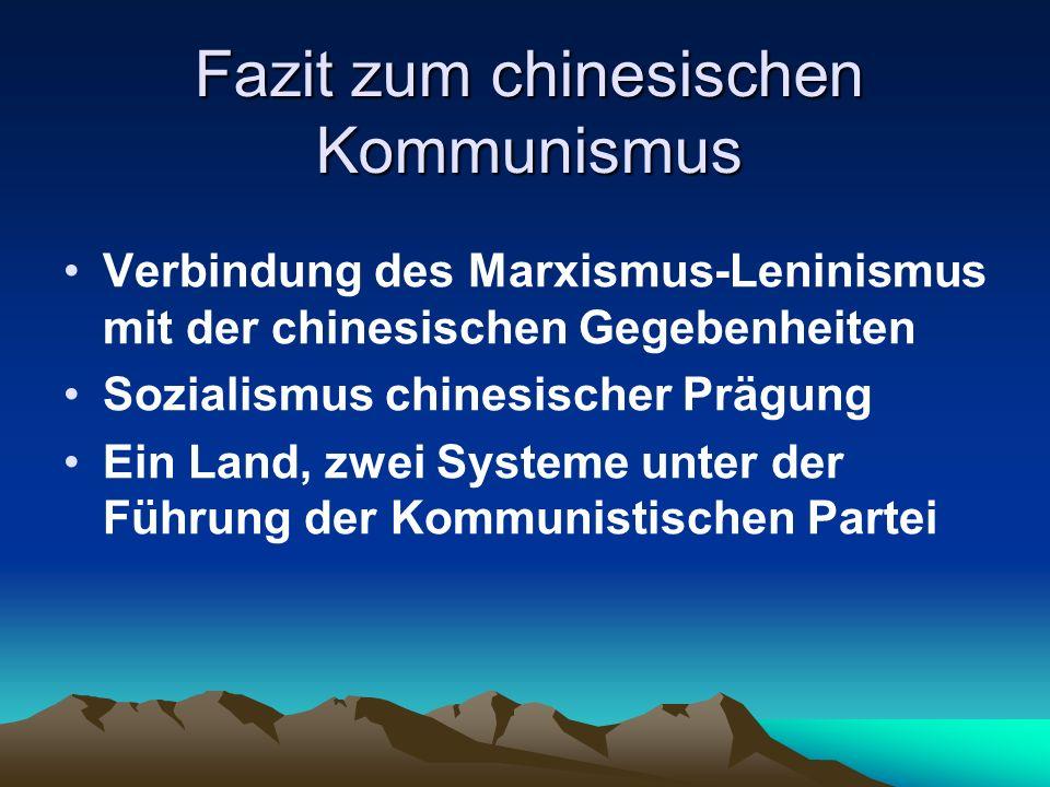 Fazit zum chinesischen Kommunismus Verbindung des Marxismus-Leninismus mit der chinesischen Gegebenheiten Sozialismus chinesischer Prägung Ein Land, zwei Systeme unter der Führung der Kommunistischen Partei