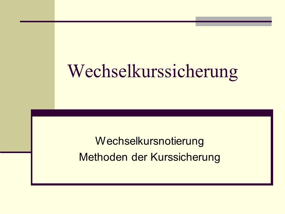 Wechselkursnotierung Indirekte Mengennotierung Heimatwährung ist Basiswährung 1 Euro = US Dollar 1,3719 (16.12.2008) Forderung Exporteur USD 100.000,--, Kurs 1=1,3719 USD 100.000/1,3719= € 72.891,61