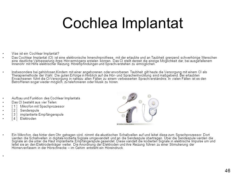 46 Cochlea Implantat Was ist ein Cochlear Implantat? Das Cochlear Implantat (CI) ist eine elektronische Innenohrprothese, mit der ertaubte und an Taub