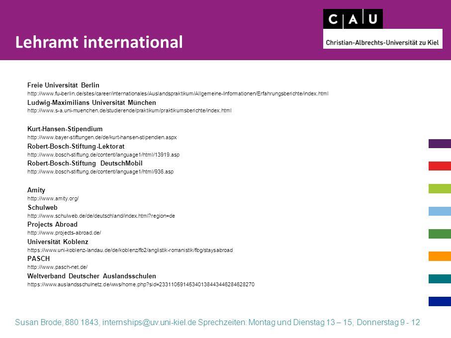 Freie Universität Berlin http://www.fu-berlin.de/sites/career/internationales/Auslandspraktikum/Allgemeine-Informationen/Erfahrungsberichte/index.html Ludwig-Maximilians Universität München http://www.s-a.uni-muenchen.de/studierende/praktikum/praktikumsberichte/index.html Kurt-Hansen-Stipendium http://www.bayer-stiftungen.de/de/kurt-hansen-stipendien.aspx Robert-Bosch-Stiftung-Lektorat http://www.bosch-stiftung.de/content/language1/html/13919.asp Robert-Bosch-Stiftung DeutschMobil http://www.bosch-stiftung.de/content/language1/html/936.asp Amity http://www.amity.org/ Schulweb http://www.schulweb.de/de/deutschland/index.html region=de Projects Abroad http://www.projects-abroad.de/ Universität Koblenz https://www.uni-koblenz-landau.de/de/koblenz/fb2/anglistik-romanistik/fbg/staysabroad PASCH http://www.pasch-net.de/ Weltverband Deutscher Auslandsschulen https://www.auslandsschulnetz.de/wws/home.php sid=23311059145340138443446284628270 Lehramt international Susan Brode, 880 1843, internships@uv.uni-kiel.de Sprechzeiten: Montag und Dienstag 13 – 15, Donnerstag 9 - 12