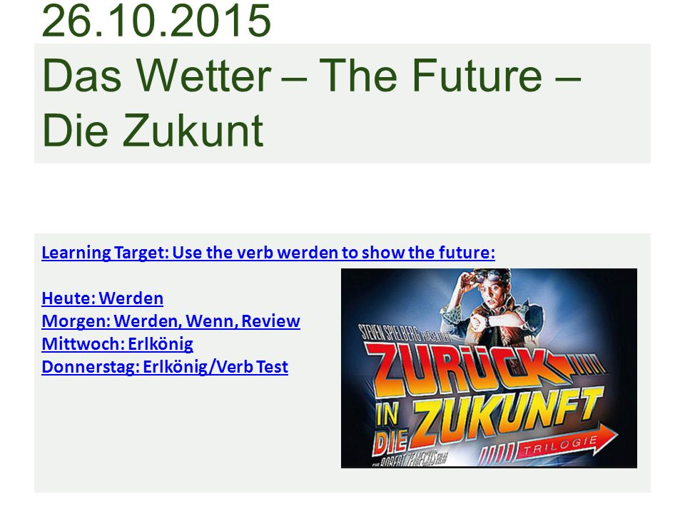 Das Wetter – The Future – Die Zukunt Learning Target: Use the verb werden to show the future: Heute: Werden Morgen: Werden, Wenn, Review Mittwoch: Erlkönig Donnerstag: Erlkönig/Verb Test