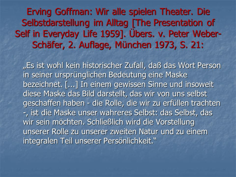 Erving Goffman: Wir alle spielen Theater. Die Selbstdarstellung im Alltag [The Presentation of Self in Everyday Life 1959]. Übers. v. Peter Weber- Sch