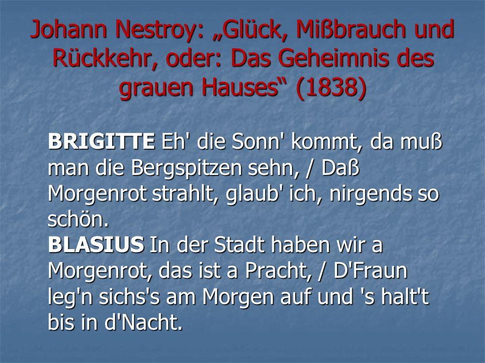 """Johann Nestroy: """"Glück, Mißbrauch und Rückkehr, oder: Das Geheimnis des grauen Hauses (1838) BRIGITTE Eh die Sonn kommt, da muß man die Bergspitzen sehn, / Daß Morgenrot strahlt, glaub ich, nirgends so schön."""