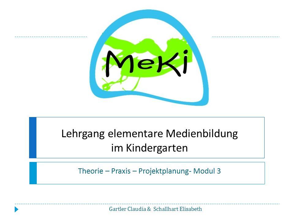 Lehrgang elementare Medienbildung im Kindergarten Theorie – Praxis – Projektplanung- Modul 3 Gartler Claudia & Schallhart Elisabeth