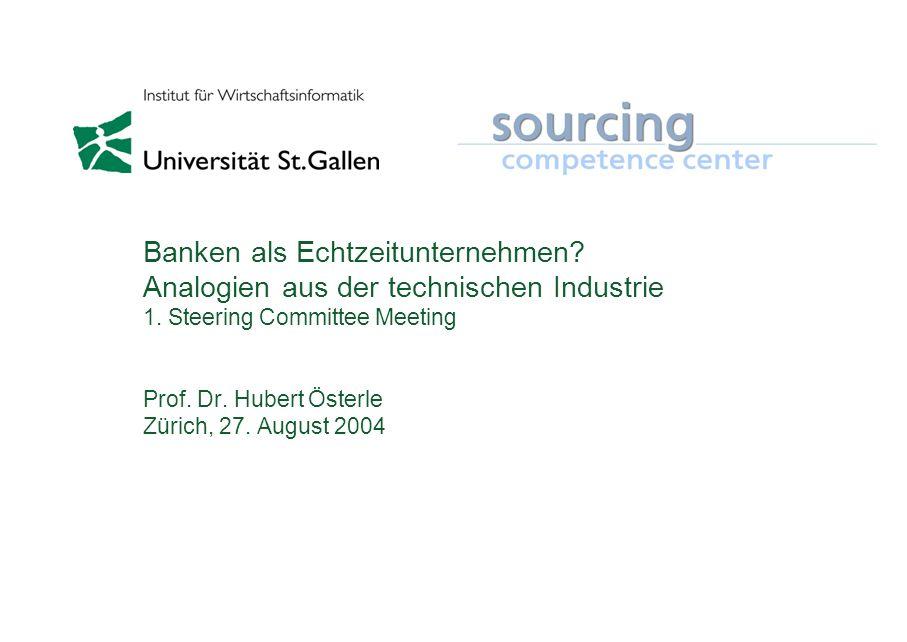 Banken als Echtzeitunternehmen? Analogien aus der technischen Industrie 1. Steering Committee Meeting Prof. Dr. Hubert Österle Zürich, 27. August 2004