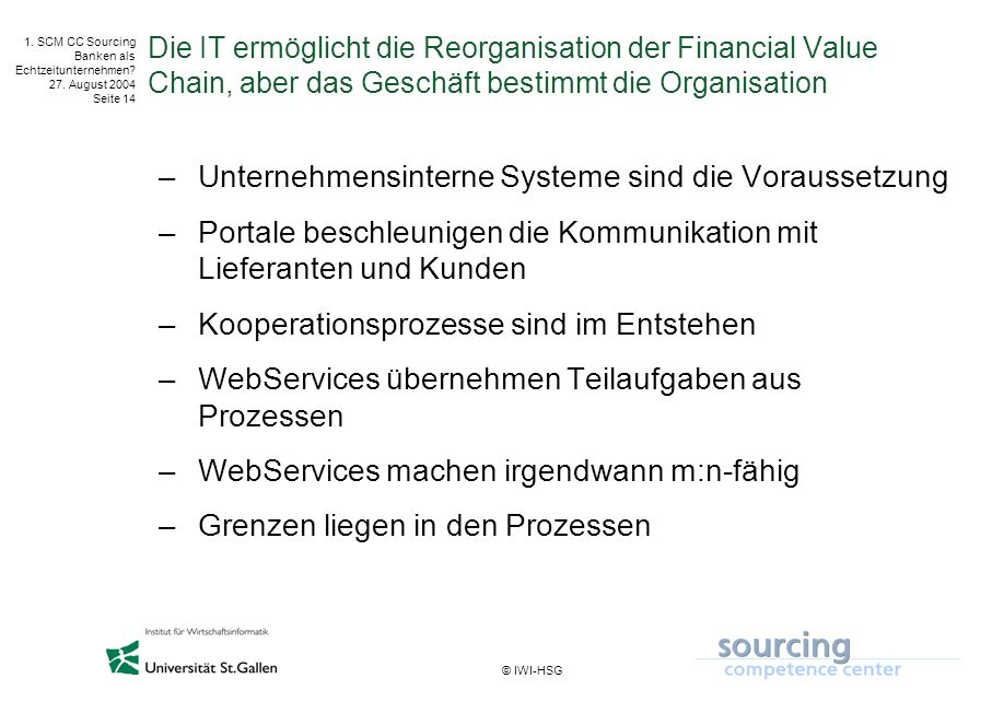 © IWI-HSG 1. SCM CC Sourcing Banken als Echtzeitunternehmen? 27. August 2004 Seite 14 Die IT ermöglicht die Reorganisation der Financial Value Chain,