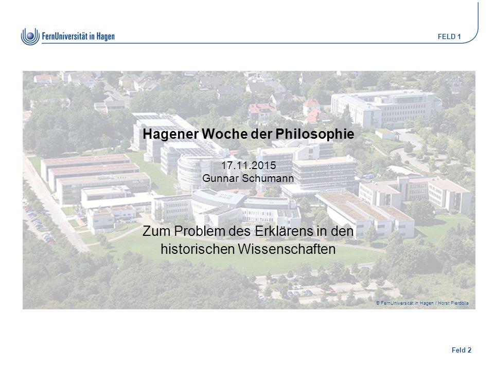 Feld 2 FELD 1 © FernUniversität in Hagen / Horst Pierdolla Hagener Woche der Philosophie 17.11.2015 Gunnar Schumann Zum Problem des Erklärens in den historischen Wissenschaften