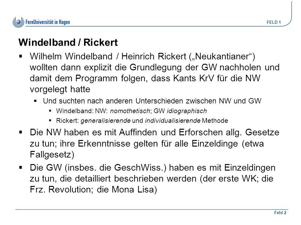 """FELD 1 Feld 2 Windelband / Rickert  Wilhelm Windelband / Heinrich Rickert (""""Neukantianer ) wollten dann explizit die Grundlegung der GW nachholen und damit dem Programm folgen, dass Kants KrV für die NW vorgelegt hatte  Und suchten nach anderen Unterschieden zwischen NW und GW  Windelband: NW: nomothetisch; GW idiographisch  Rickert: generalisierende und individualisierende Methode  Die NW haben es mit Auffinden und Erforschen allg."""