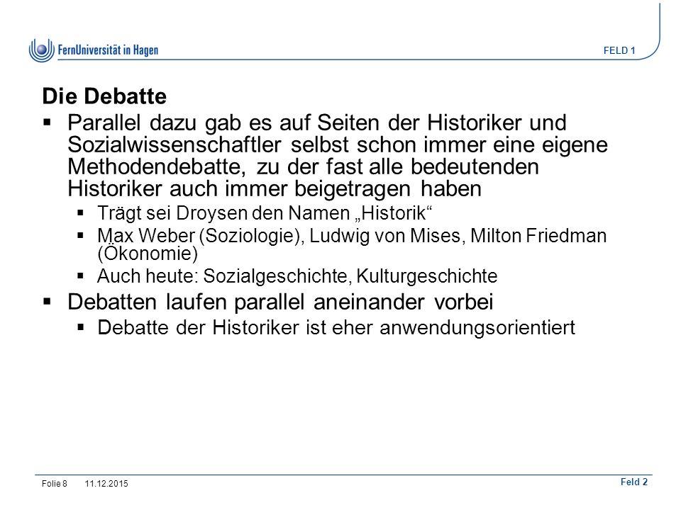 """FELD 1 Feld 2 Die Debatte  Parallel dazu gab es auf Seiten der Historiker und Sozialwissenschaftler selbst schon immer eine eigene Methodendebatte, zu der fast alle bedeutenden Historiker auch immer beigetragen haben  Trägt sei Droysen den Namen """"Historik  Max Weber (Soziologie), Ludwig von Mises, Milton Friedman (Ökonomie)  Auch heute: Sozialgeschichte, Kulturgeschichte  Debatten laufen parallel aneinander vorbei  Debatte der Historiker ist eher anwendungsorientiert 11.12.2015Folie 8"""