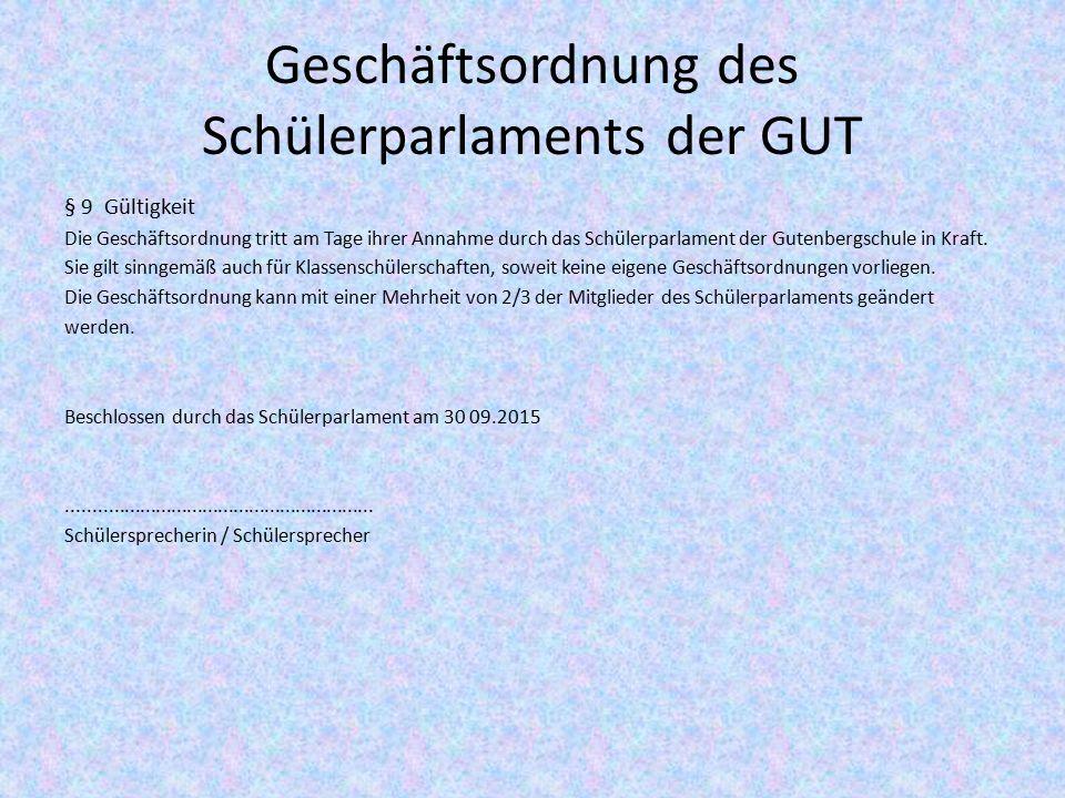 Geschäftsordnung des Schülerparlaments der GUT § 9 Gültigkeit Die Geschäftsordnung tritt am Tage ihrer Annahme durch das Schülerparlament der Gutenbergschule in Kraft.